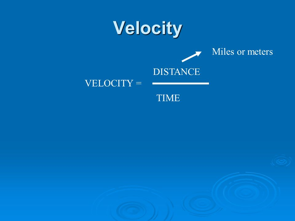 Velocity VELOCITY = DISTANCE TIME Miles or meters