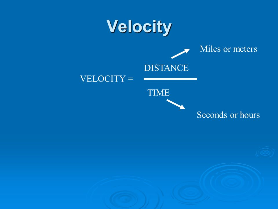Velocity VELOCITY = DISTANCE TIME Miles or meters Seconds or hours