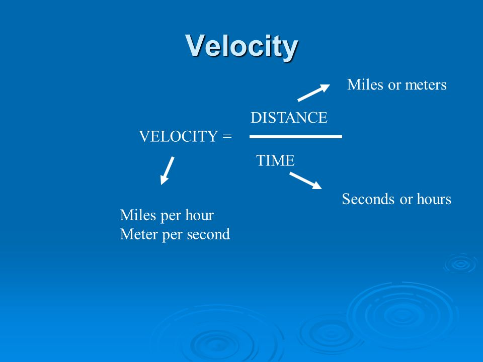 Velocity VELOCITY = DISTANCE TIME Miles or meters Seconds or hours Miles per hour Meter per second