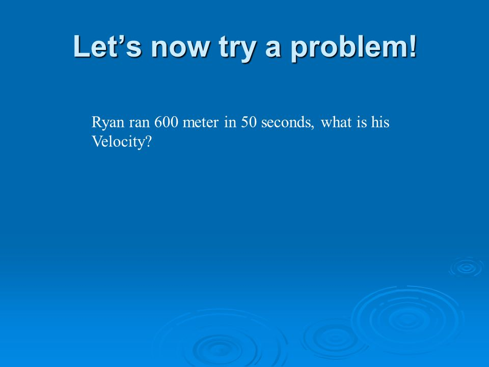 Lets now try a problem! Ryan ran 600 meter in 50 seconds, what is his Velocity