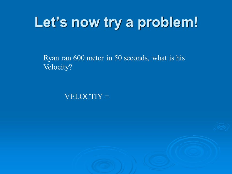 Lets now try a problem! Ryan ran 600 meter in 50 seconds, what is his Velocity VELOCTIY =