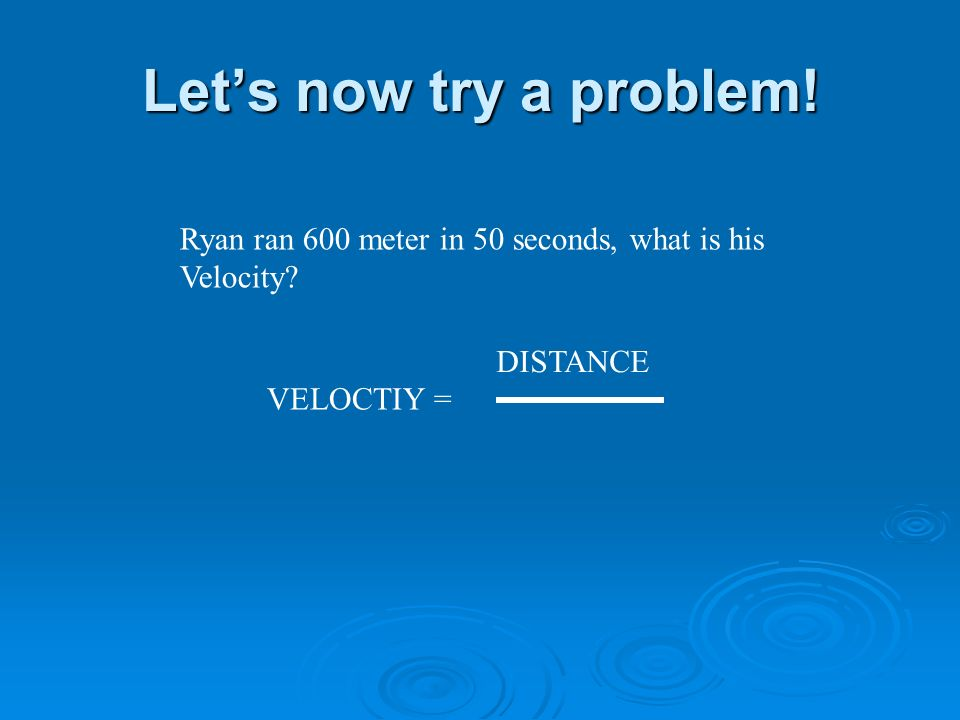 Lets now try a problem! Ryan ran 600 meter in 50 seconds, what is his Velocity VELOCTIY = DISTANCE