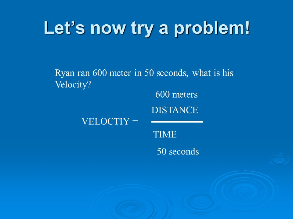 Lets now try a problem. Ryan ran 600 meter in 50 seconds, what is his Velocity.