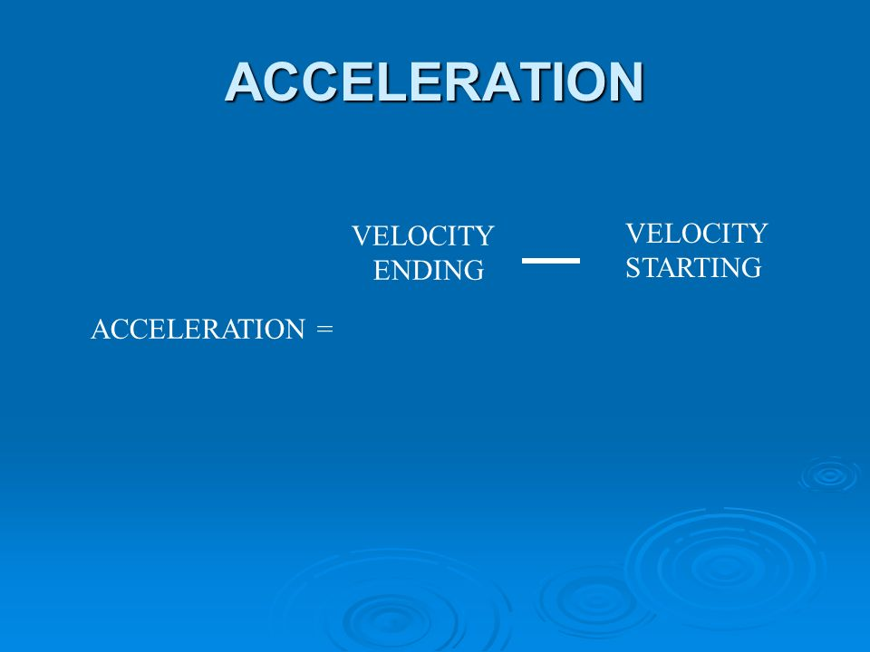 ACCELERATION ACCELERATION = VELOCITY ENDING VELOCITY STARTING