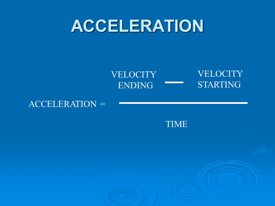 ACCELERATION ACCELERATION = VELOCITY ENDING VELOCITY STARTING TIME