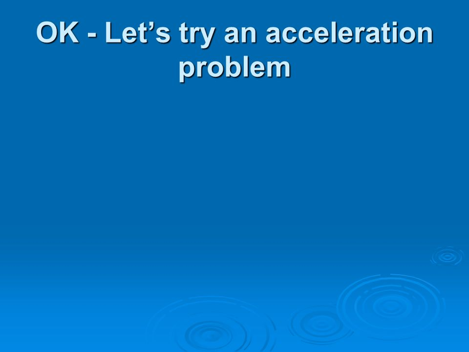 OK - Lets try an acceleration problem