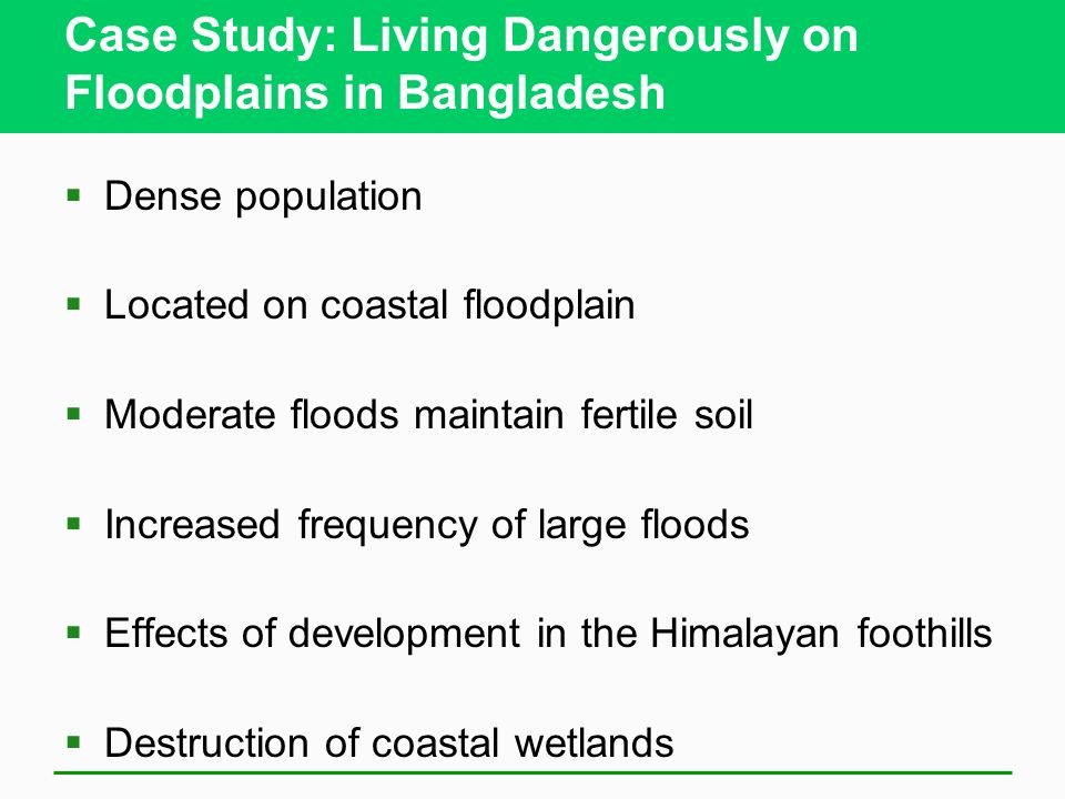 Case Study: Living Dangerously on Floodplains in Bangladesh Dense population Located on coastal floodplain Moderate floods maintain fertile soil Incre