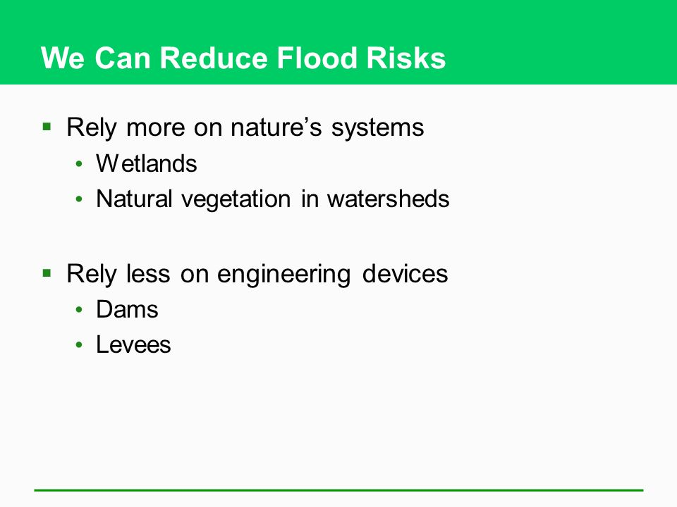 We Can Reduce Flood Risks Rely more on natures systems Wetlands Natural vegetation in watersheds Rely less on engineering devices Dams Levees