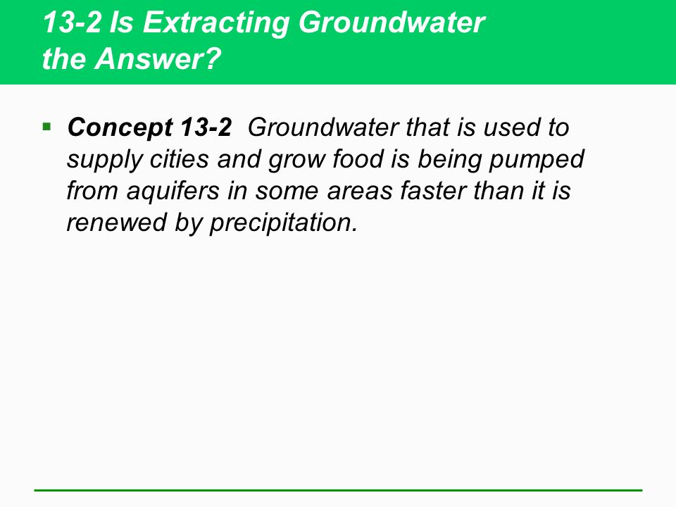 13-2 Is Extracting Groundwater the Answer? Concept 13-2 Groundwater that is used to supply cities and grow food is being pumped from aquifers in some