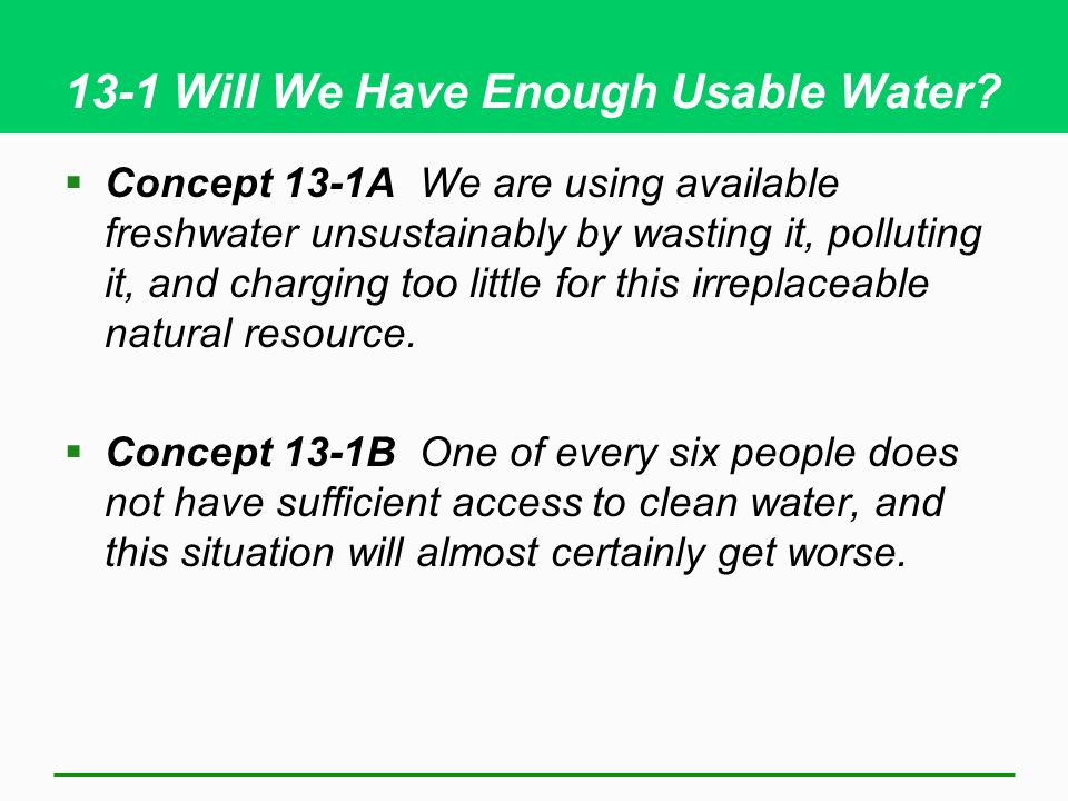 13-1 Will We Have Enough Usable Water? Concept 13-1A We are using available freshwater unsustainably by wasting it, polluting it, and charging too lit