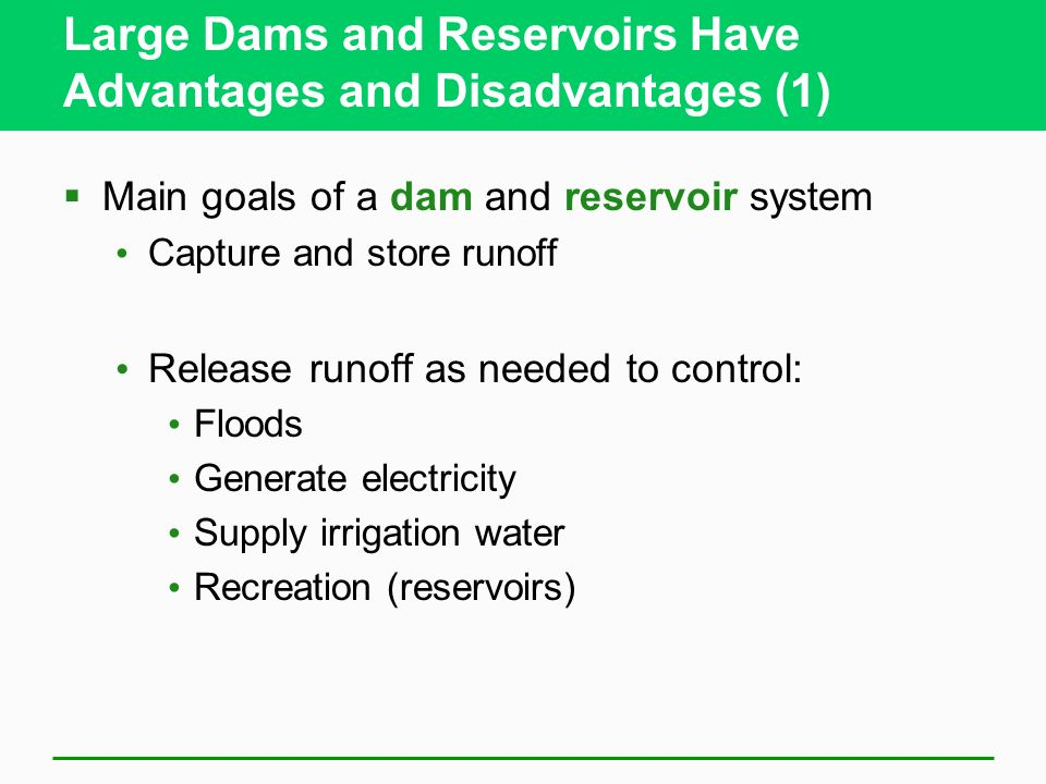 Large Dams and Reservoirs Have Advantages and Disadvantages (1) Main goals of a dam and reservoir system Capture and store runoff Release runoff as ne