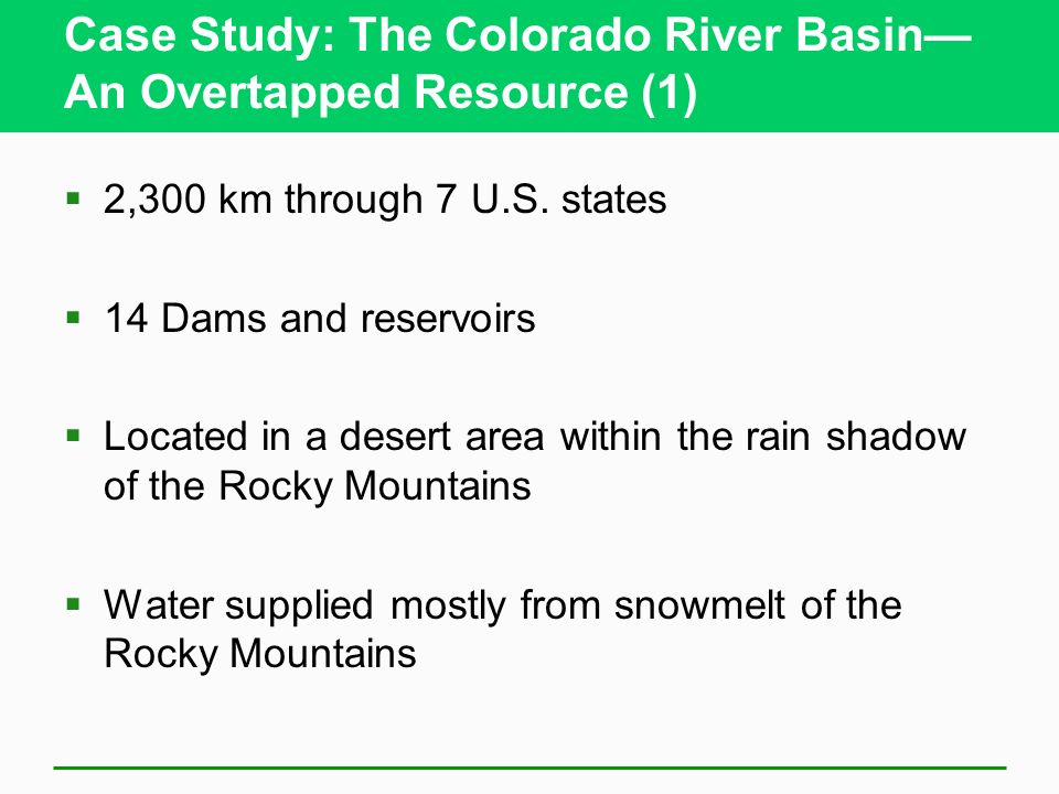 Case Study: The Colorado River Basin An Overtapped Resource (1) 2,300 km through 7 U.S. states 14 Dams and reservoirs Located in a desert area within