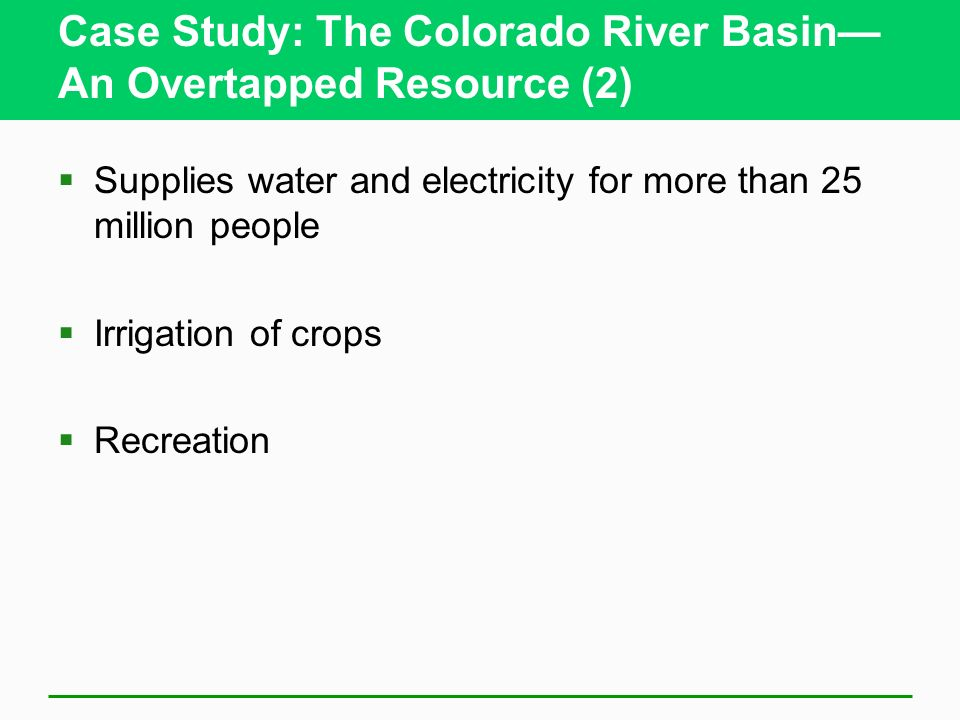 Case Study: The Colorado River Basin An Overtapped Resource (2) Supplies water and electricity for more than 25 million people Irrigation of crops Rec