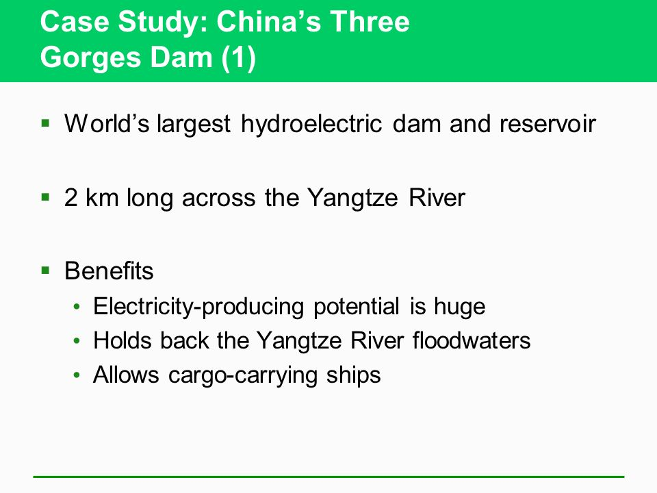 Case Study: Chinas Three Gorges Dam (1) Worlds largest hydroelectric dam and reservoir 2 km long across the Yangtze River Benefits Electricity-produci