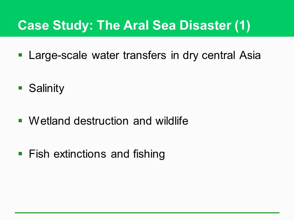 Case Study: The Aral Sea Disaster (1) Large-scale water transfers in dry central Asia Salinity Wetland destruction and wildlife Fish extinctions and f