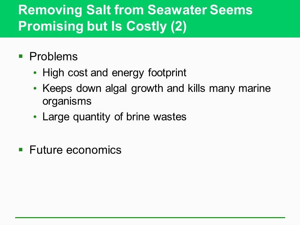 Removing Salt from Seawater Seems Promising but Is Costly (2) Problems High cost and energy footprint Keeps down algal growth and kills many marine or