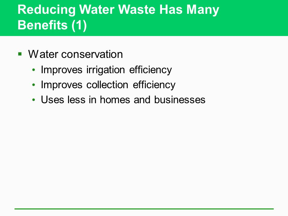 Reducing Water Waste Has Many Benefits (1) Water conservation Improves irrigation efficiency Improves collection efficiency Uses less in homes and bus