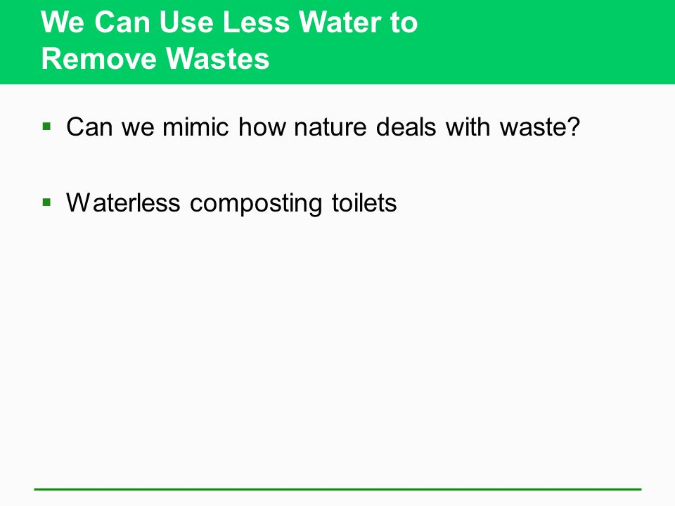 We Can Use Less Water to Remove Wastes Can we mimic how nature deals with waste? Waterless composting toilets