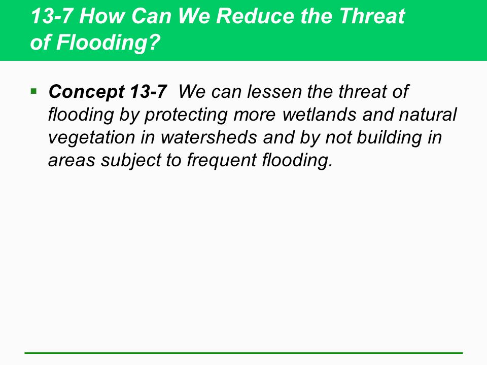 13-7 How Can We Reduce the Threat of Flooding? Concept 13-7 We can lessen the threat of flooding by protecting more wetlands and natural vegetation in