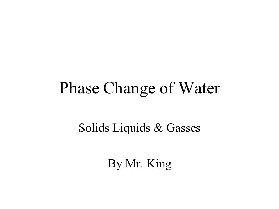 Phase Change of Water Solids Liquids & Gasses By Mr. King