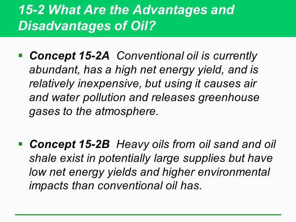 15-2 What Are the Advantages and Disadvantages of Oil? Concept 15-2A Conventional oil is currently abundant, has a high net energy yield, and is relat