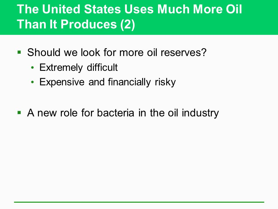The United States Uses Much More Oil Than It Produces (2) Should we look for more oil reserves? Extremely difficult Expensive and financially risky A