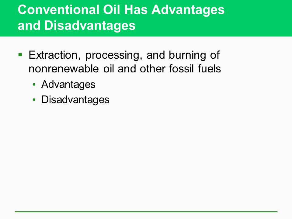 Conventional Oil Has Advantages and Disadvantages Extraction, processing, and burning of nonrenewable oil and other fossil fuels Advantages Disadvanta