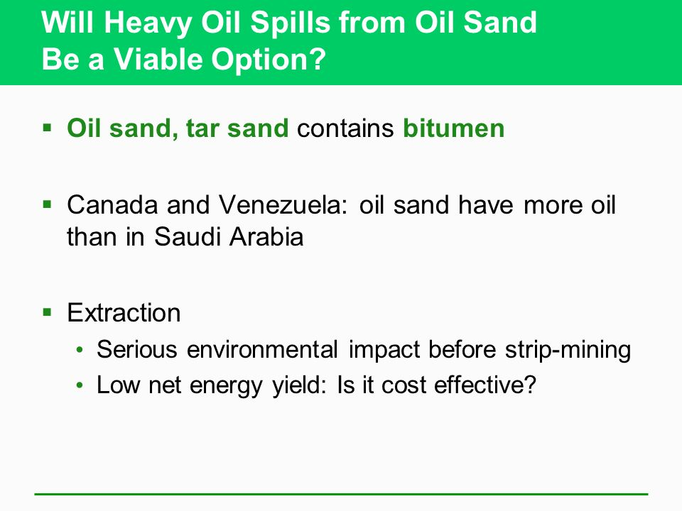 Will Heavy Oil Spills from Oil Sand Be a Viable Option? Oil sand, tar sand contains bitumen Canada and Venezuela: oil sand have more oil than in Saudi