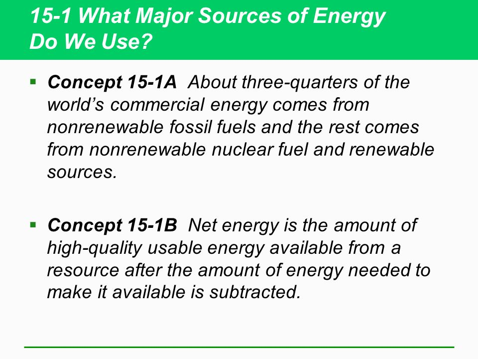 15-1 What Major Sources of Energy Do We Use? Concept 15-1A About three-quarters of the worlds commercial energy comes from nonrenewable fossil fuels a