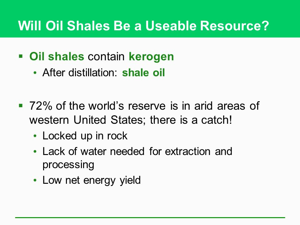Will Oil Shales Be a Useable Resource? Oil shales contain kerogen After distillation: shale oil 72% of the worlds reserve is in arid areas of western