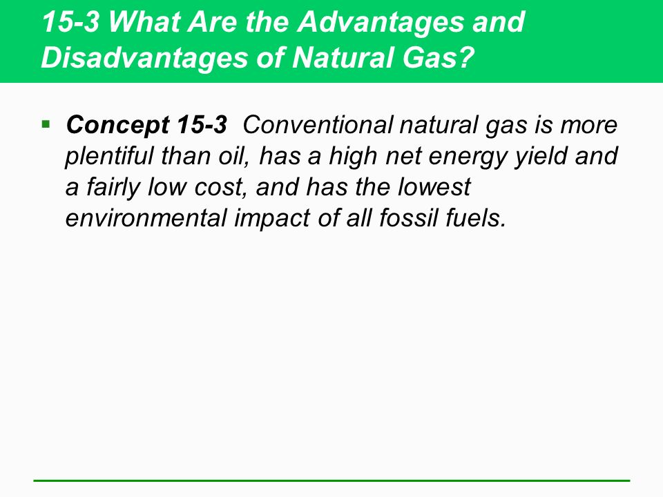 15-3 What Are the Advantages and Disadvantages of Natural Gas? Concept 15-3 Conventional natural gas is more plentiful than oil, has a high net energy