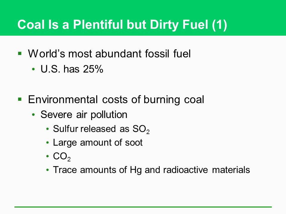 Coal Is a Plentiful but Dirty Fuel (1) Worlds most abundant fossil fuel U.S. has 25% Environmental costs of burning coal Severe air pollution Sulfur r