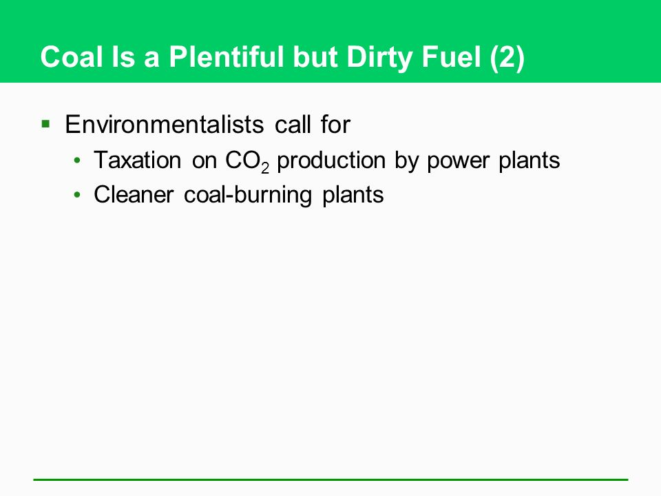 Coal Is a Plentiful but Dirty Fuel (2) Environmentalists call for Taxation on CO 2 production by power plants Cleaner coal-burning plants