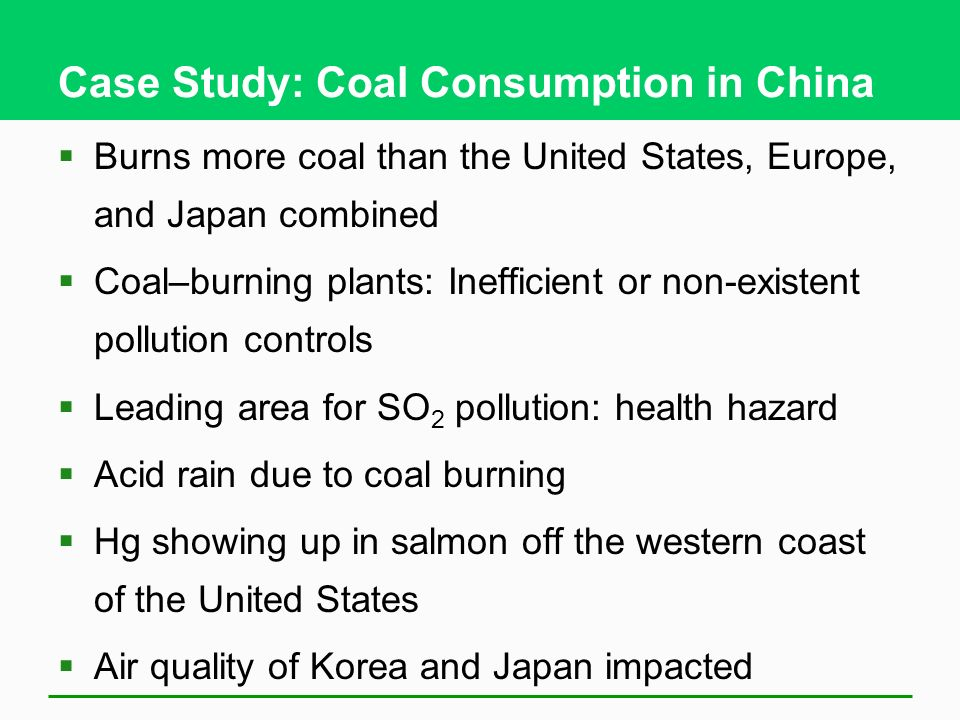 Case Study: Coal Consumption in China Burns more coal than the United States, Europe, and Japan combined Coal–burning plants: Inefficient or non-exist