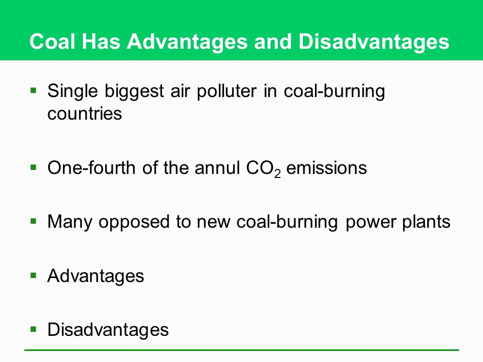 Coal Has Advantages and Disadvantages Single biggest air polluter in coal-burning countries One-fourth of the annul CO 2 emissions Many opposed to new
