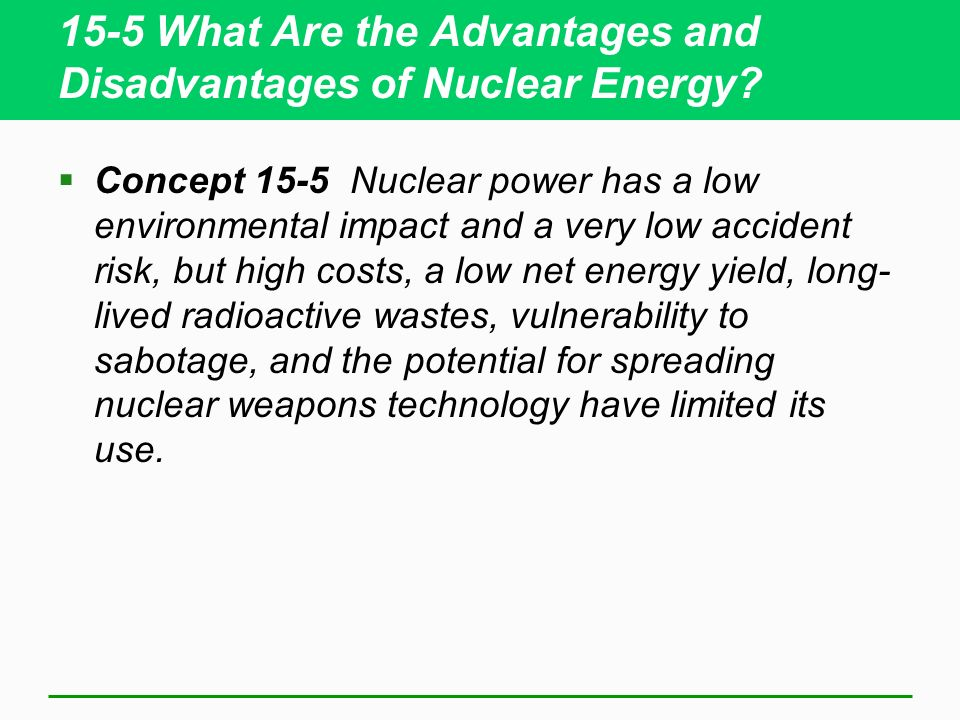 15-5 What Are the Advantages and Disadvantages of Nuclear Energy? Concept 15-5 Nuclear power has a low environmental impact and a very low accident ri