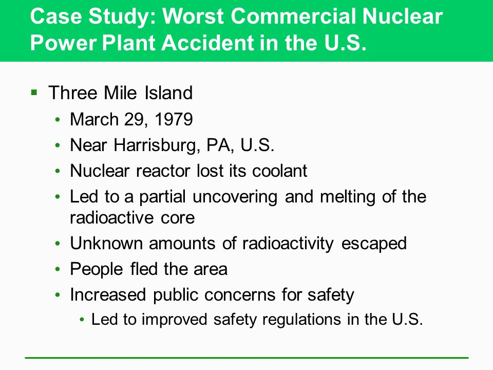 Case Study: Worst Commercial Nuclear Power Plant Accident in the U.S. Three Mile Island March 29, 1979 Near Harrisburg, PA, U.S. Nuclear reactor lost