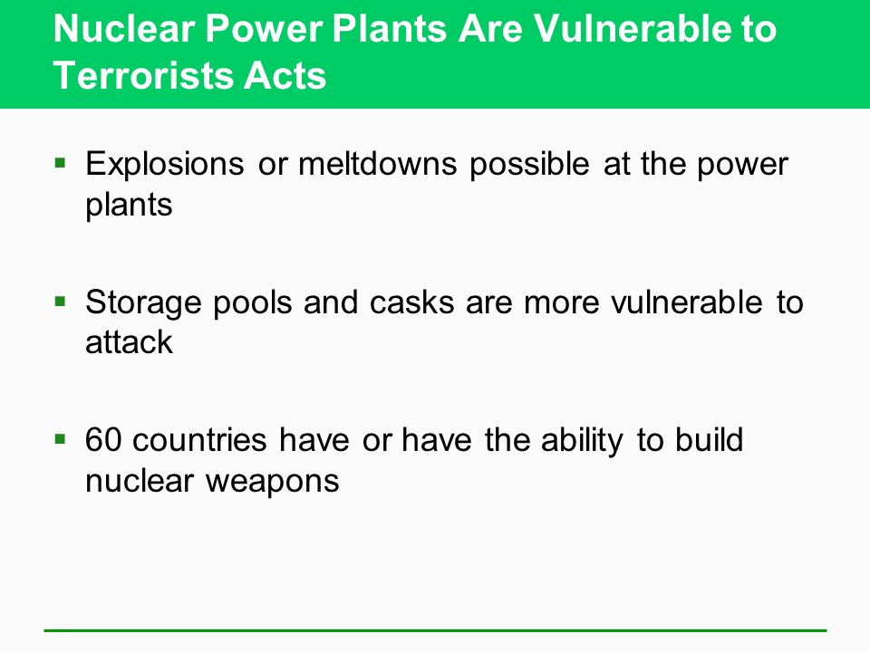 Nuclear Power Plants Are Vulnerable to Terrorists Acts Explosions or meltdowns possible at the power plants Storage pools and casks are more vulnerabl