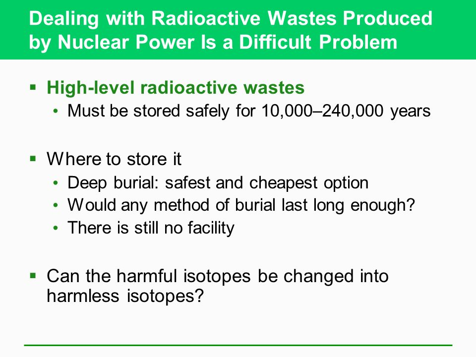 Dealing with Radioactive Wastes Produced by Nuclear Power Is a Difficult Problem High-level radioactive wastes Must be stored safely for 10,000–240,00