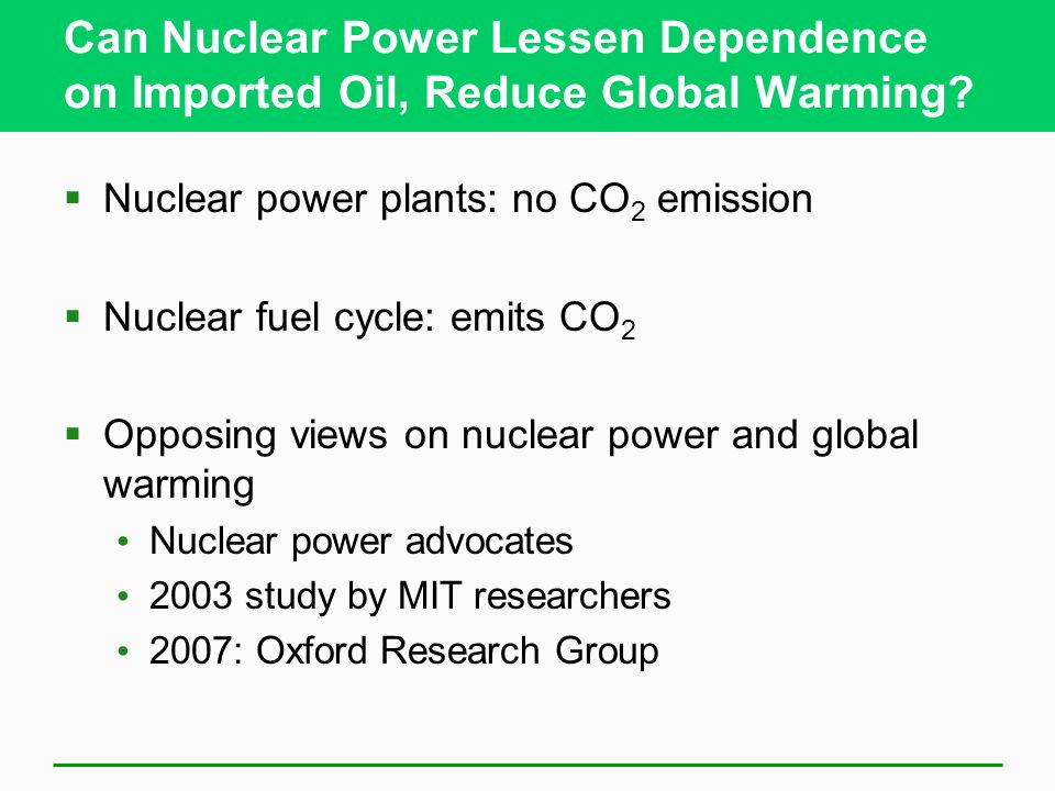 Can Nuclear Power Lessen Dependence on Imported Oil, Reduce Global Warming? Nuclear power plants: no CO 2 emission Nuclear fuel cycle: emits CO 2 Oppo