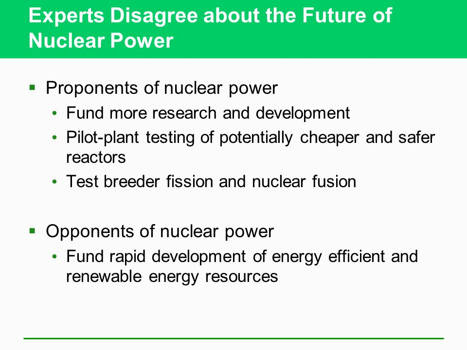 Experts Disagree about the Future of Nuclear Power Proponents of nuclear power Fund more research and development Pilot-plant testing of potentially c