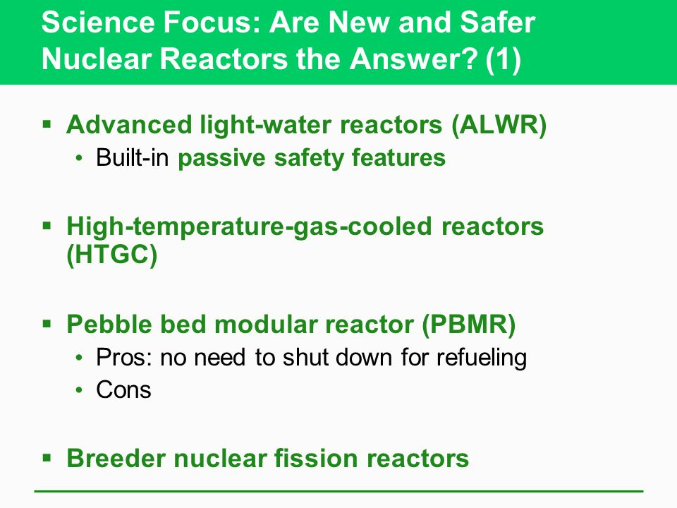 Science Focus: Are New and Safer Nuclear Reactors the Answer? (1) Advanced light-water reactors (ALWR) Built-in passive safety features High-temperatu