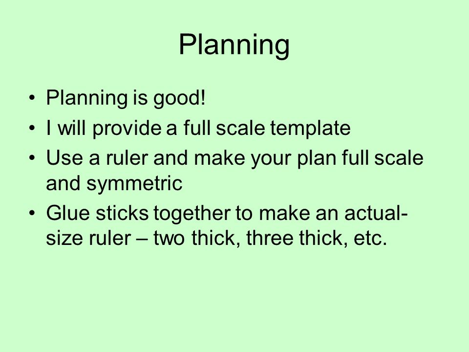 Planning Planning is good! I will provide a full scale template Use a ruler and make your plan full scale and symmetric Glue sticks together to make a
