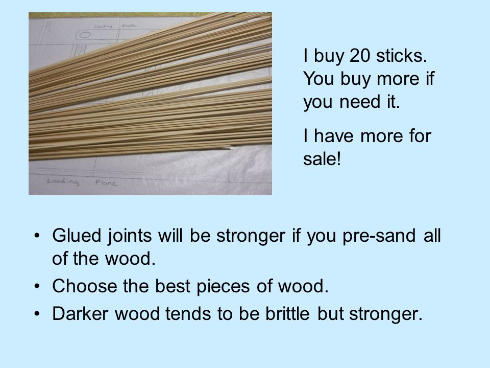 Glued joints will be stronger if you pre-sand all of the wood. Choose the best pieces of wood. Darker wood tends to be brittle but stronger. I buy 20