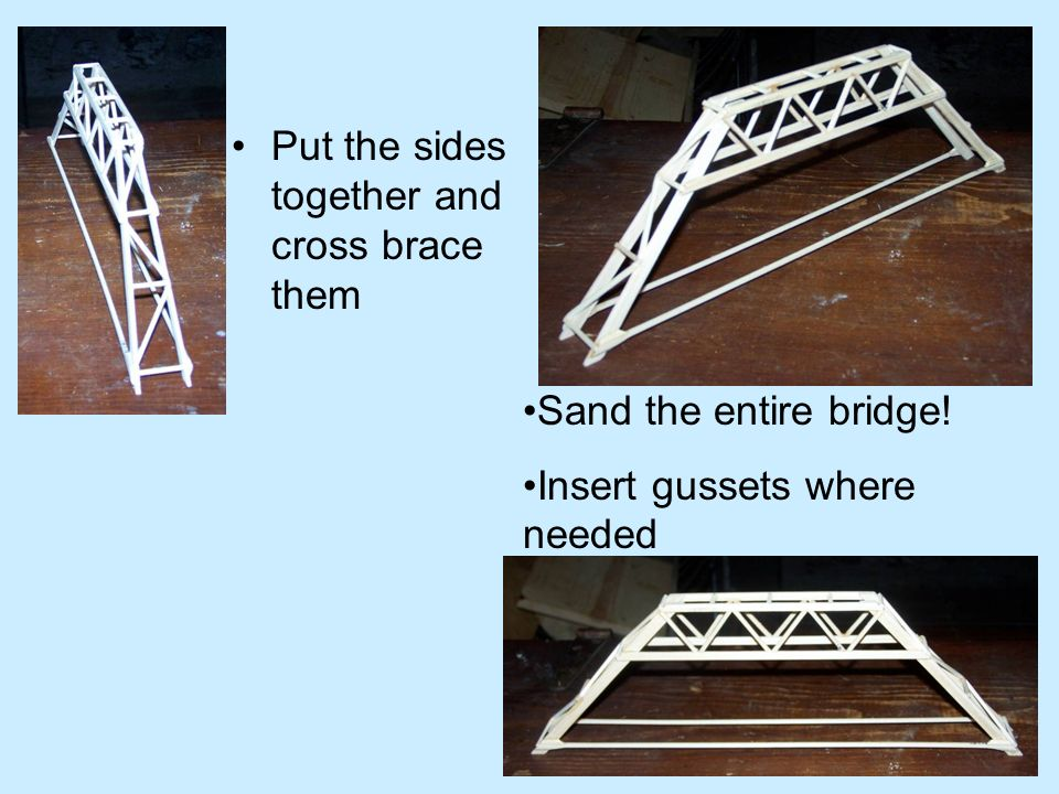 Put the sides together and cross brace them Sand the entire bridge! Insert gussets where needed