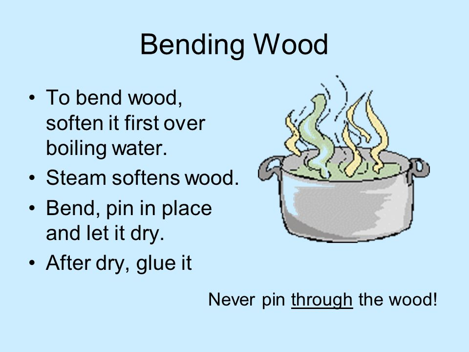 Bending Wood To bend wood, soften it first over boiling water. Steam softens wood. Bend, pin in place and let it dry. After dry, glue it Never pin thr