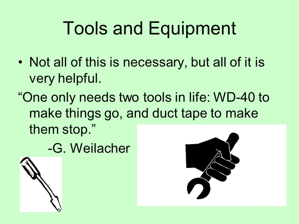 Tools and Equipment Not all of this is necessary, but all of it is very helpful. One only needs two tools in life: WD-40 to make things go, and duct t