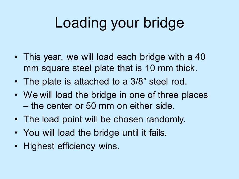 Loading your bridge This year, we will load each bridge with a 40 mm square steel plate that is 10 mm thick. The plate is attached to a 3/8 steel rod.