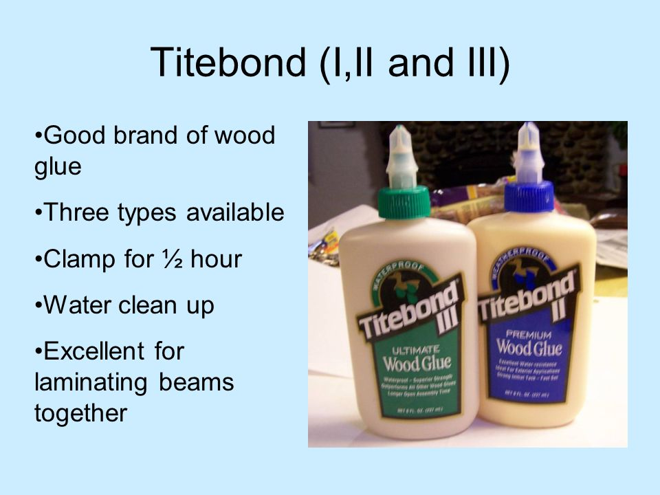 Titebond (I,II and III) Good brand of wood glue Three types available Clamp for ½ hour Water clean up Excellent for laminating beams together
