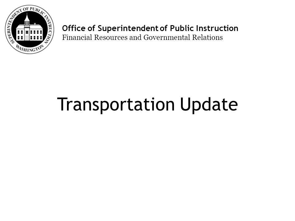 Office of Superintendent of Public Instruction Financial Resources and Governmental Relations Transportation Update